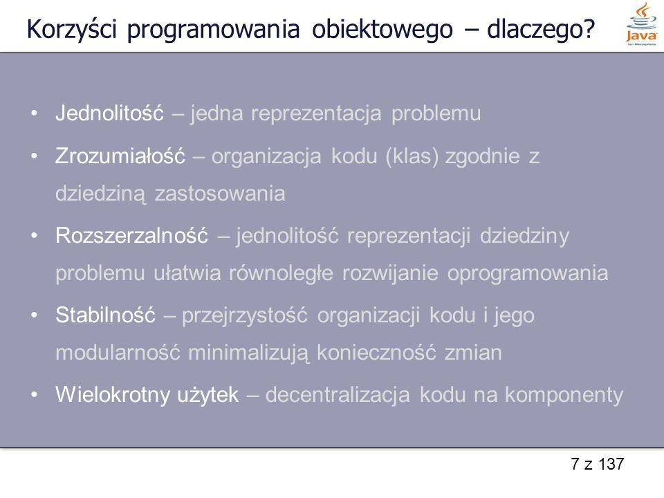 7 z 137 Korzyści programowania obiektowego – dlaczego? Jednolitość – jedna reprezentacja problemu Zrozumiałość – organizacja kodu (klas) zgodnie z dzi