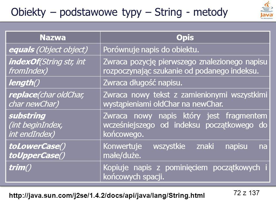 72 z 137 Obiekty – podstawowe typy – String - metody NazwaOpis equals (Object object)Porównuje napis do obiektu. indexOf(String str, int fromIndex) Zw