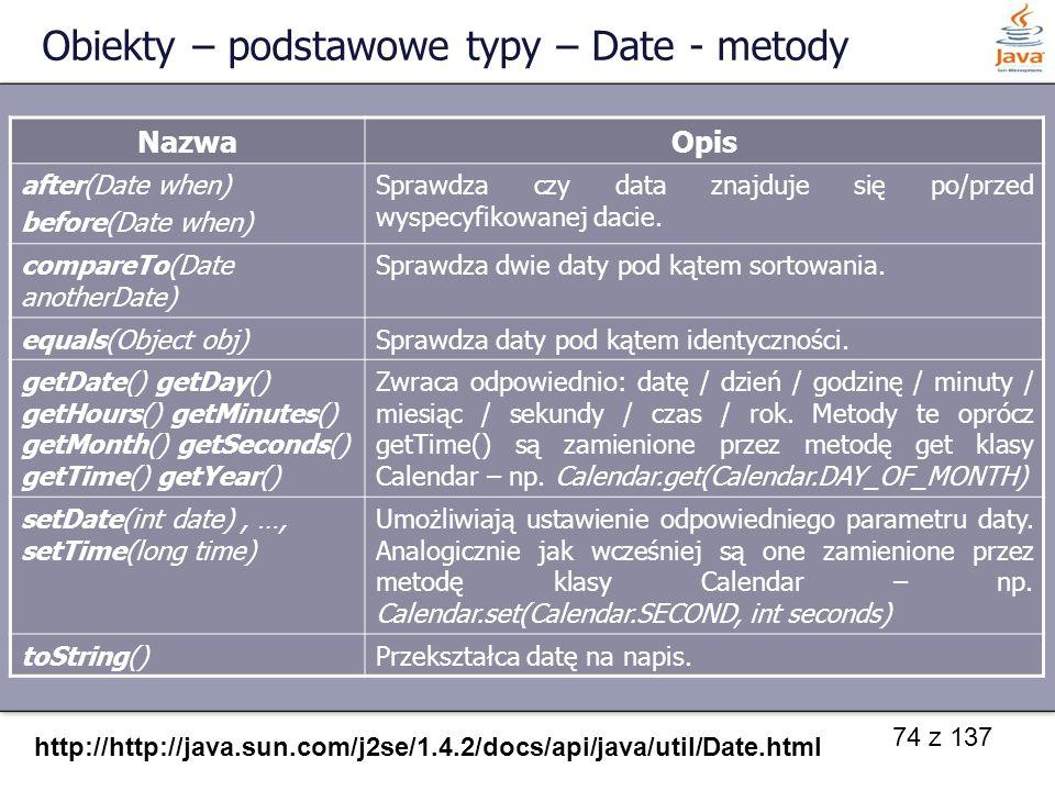 74 z 137 Obiekty – podstawowe typy – Date - metody NazwaOpis after(Date when) before(Date when) Sprawdza czy data znajduje się po/przed wyspecyfikowan