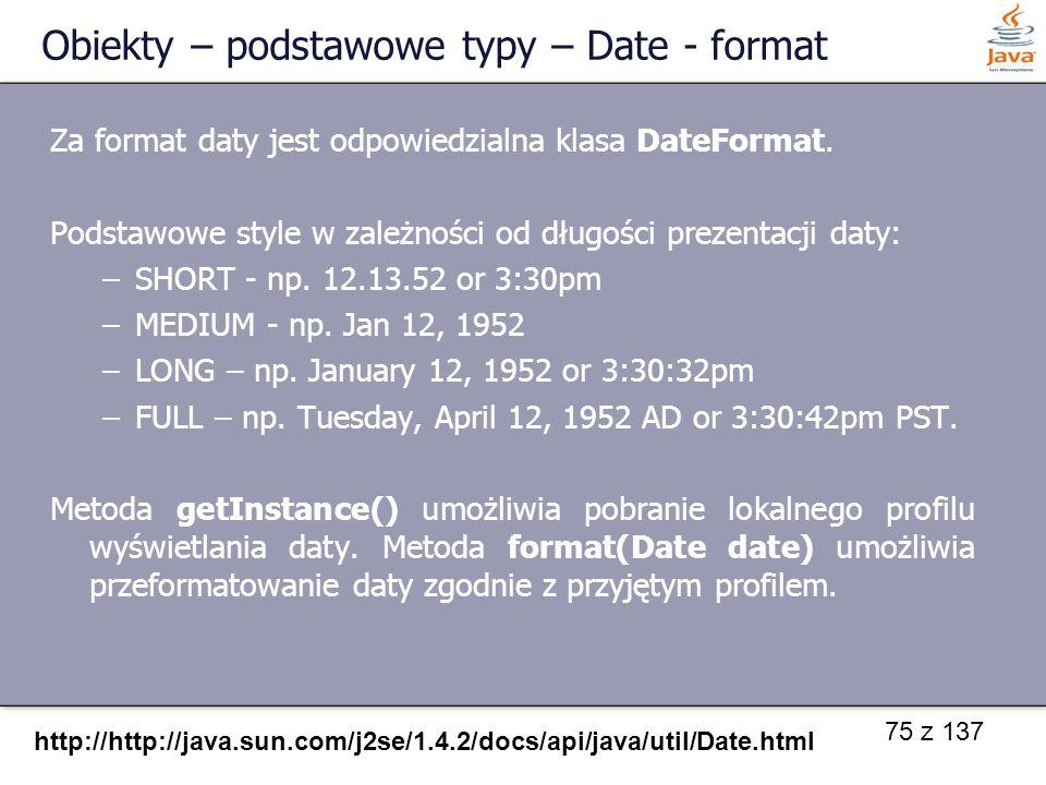 75 z 137 Obiekty – podstawowe typy – Date - format http://http://java.sun.com/j2se/1.4.2/docs/api/java/util/Date.html Za format daty jest odpowiedzial
