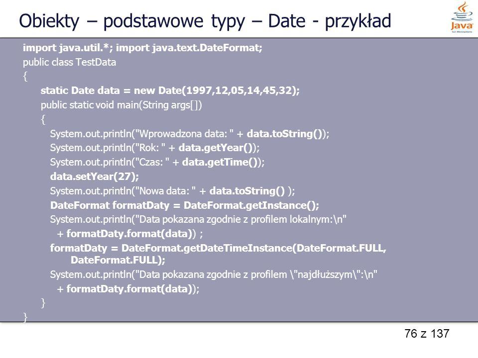 76 z 137 Obiekty – podstawowe typy – Date - przykład import java.util.*; import java.text.DateFormat; public class TestData { static Date data = new D
