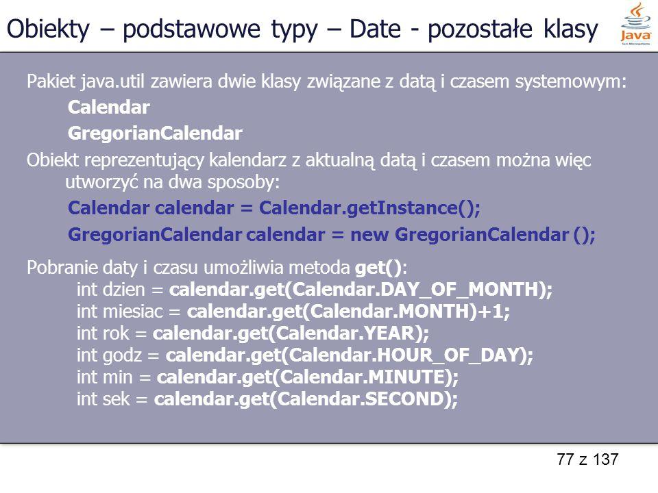 77 z 137 Pakiet java.util zawiera dwie klasy związane z datą i czasem systemowym: Calendar GregorianCalendar Obiekt reprezentujący kalendarz z aktualn