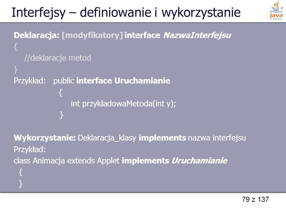 79 z 137 Interfejsy – definiowanie i wykorzystanie Deklaracja: [modyfikatory] interface NazwaInterfejsu { //deklaracje metod } Przykład: public interf