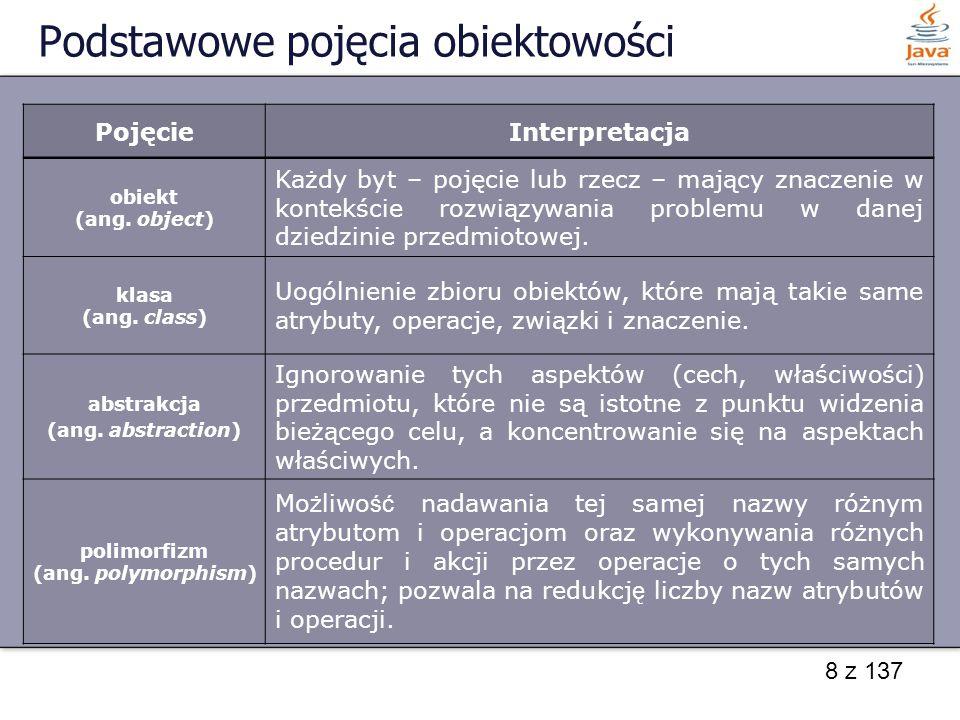 8 z 137 Podstawowe pojęcia obiektowości PojęcieInterpretacja obiekt (ang. object) Każdy byt – pojęcie lub rzecz – mający znaczenie w kontekście rozwią