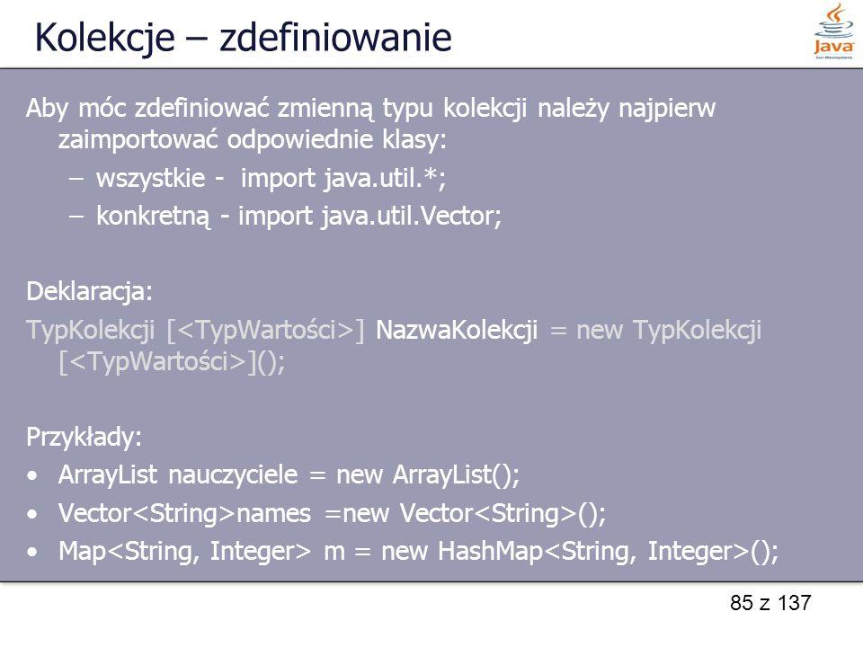 85 z 137 Kolekcje – zdefiniowanie Aby móc zdefiniować zmienną typu kolekcji należy najpierw zaimportować odpowiednie klasy: –wszystkie - import java.u
