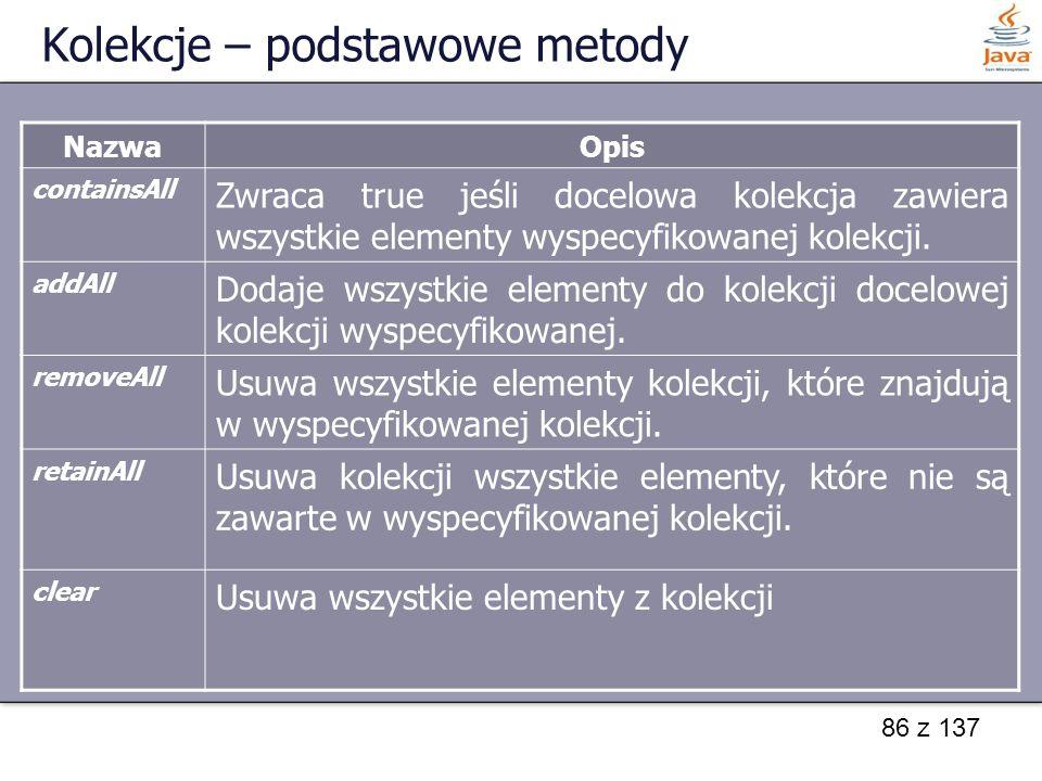 86 z 137 Kolekcje – podstawowe metody NazwaOpis containsAll Zwraca true jeśli docelowa kolekcja zawiera wszystkie elementy wyspecyfikowanej kolekcji.