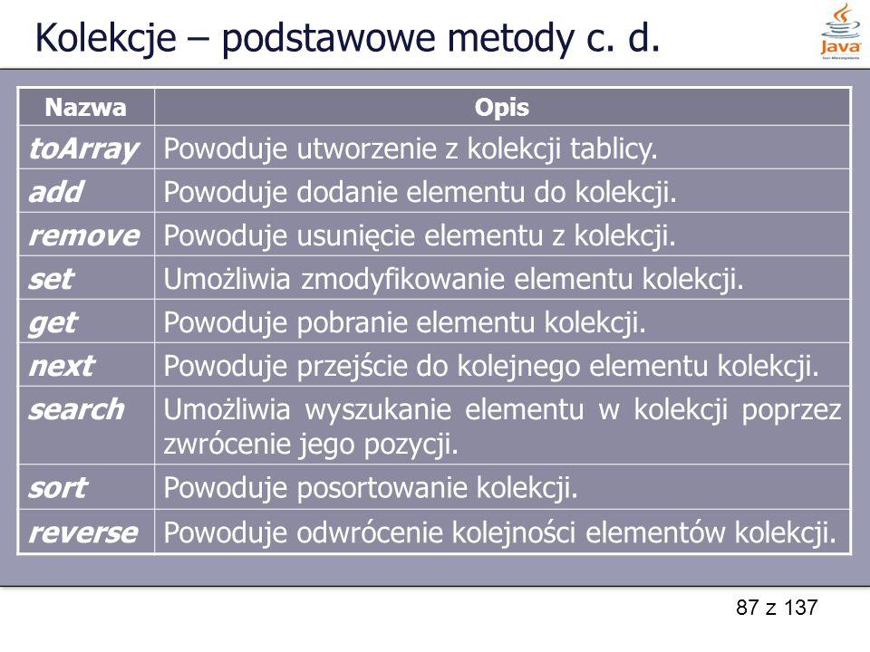 87 z 137 Kolekcje – podstawowe metody c. d. NazwaOpis toArrayPowoduje utworzenie z kolekcji tablicy. addPowoduje dodanie elementu do kolekcji. removeP