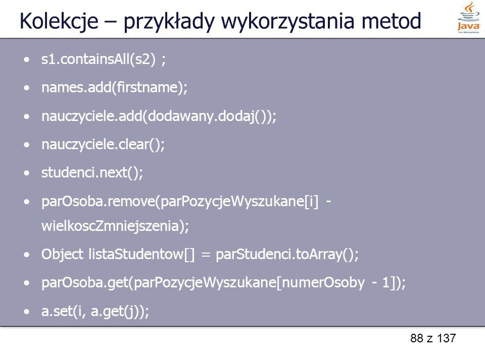 88 z 137 Kolekcje – przykłady wykorzystania metod s1.containsAll(s2) ; names.add(firstname); nauczyciele.add(dodawany.dodaj()); nauczyciele.clear(); s