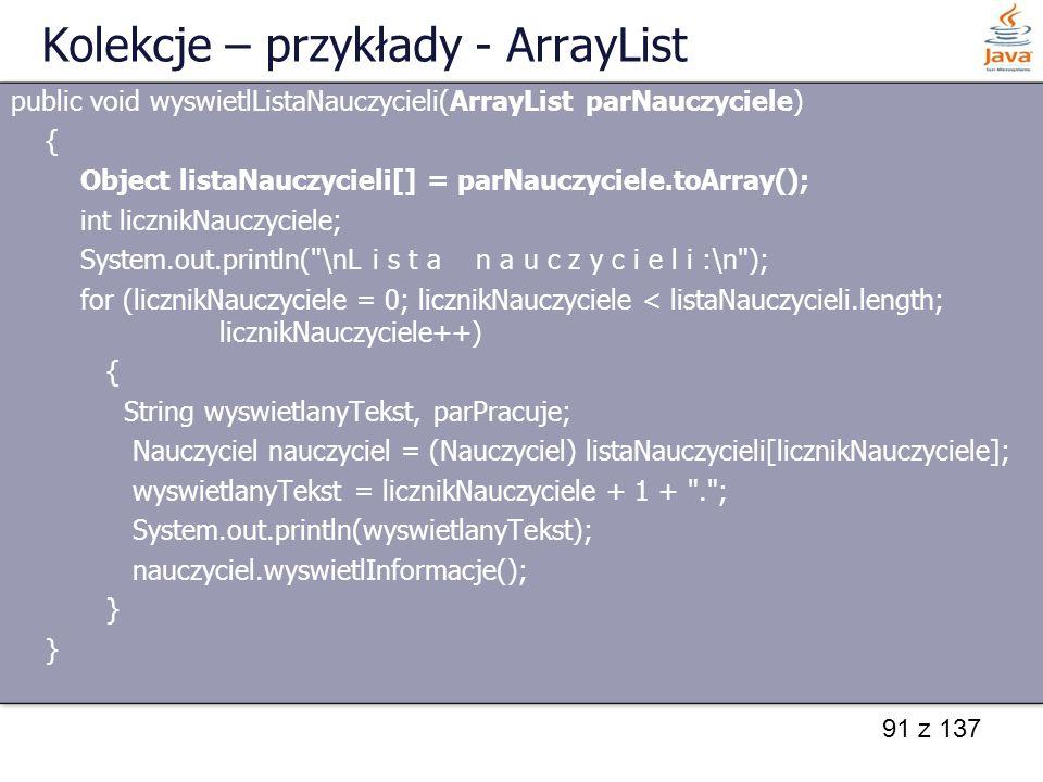 91 z 137 Kolekcje – przykłady - ArrayList public void wyswietlListaNauczycieli(ArrayList parNauczyciele) { Object listaNauczycieli[] = parNauczyciele.