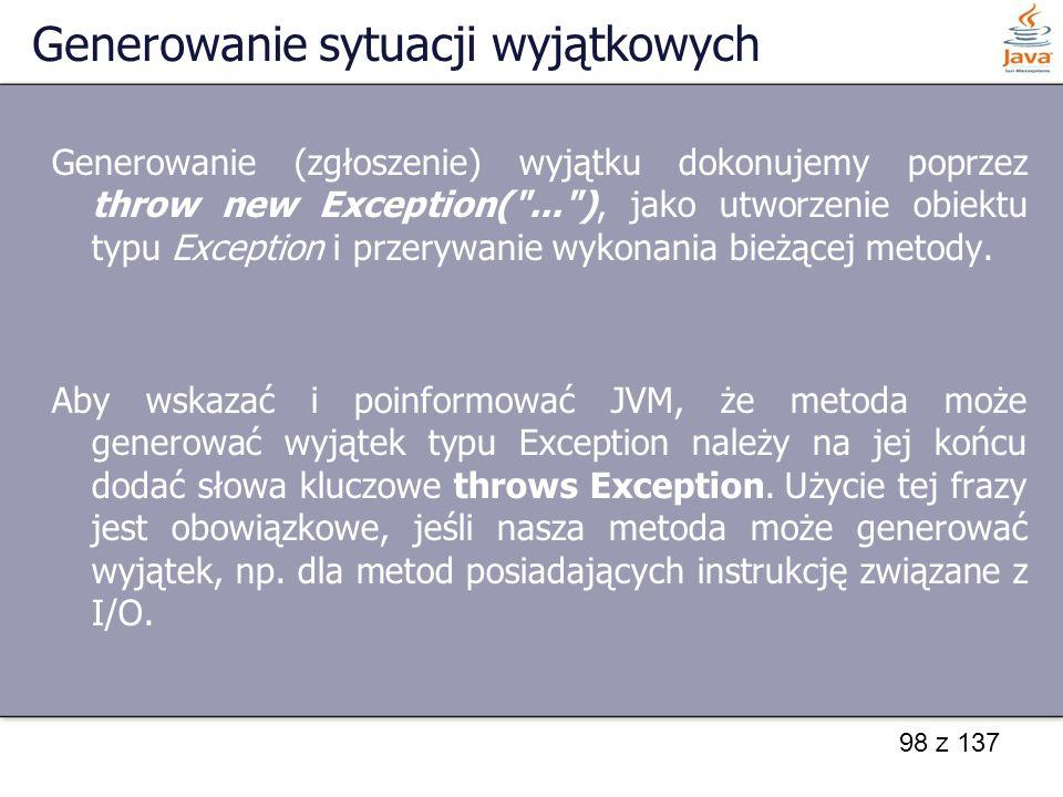 98 z 137 Generowanie sytuacji wyjątkowych Generowanie (zgłoszenie) wyjątku dokonujemy poprzez throw new Exception(