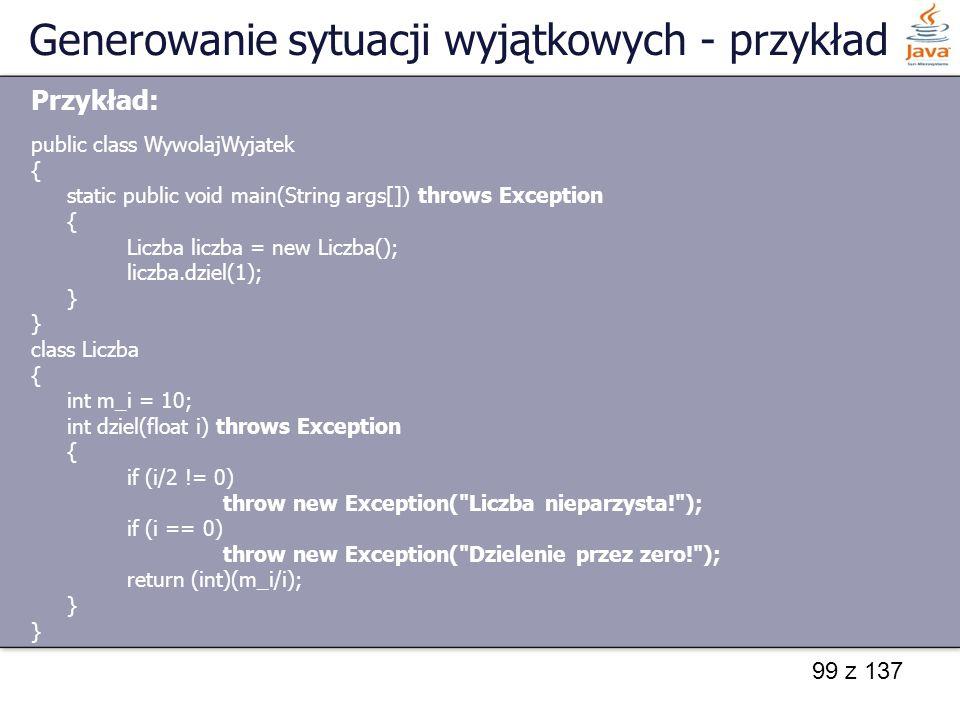 99 z 137 Generowanie sytuacji wyjątkowych - przykład Przykład: public class WywolajWyjatek { static public void main(String args[]) throws Exception {
