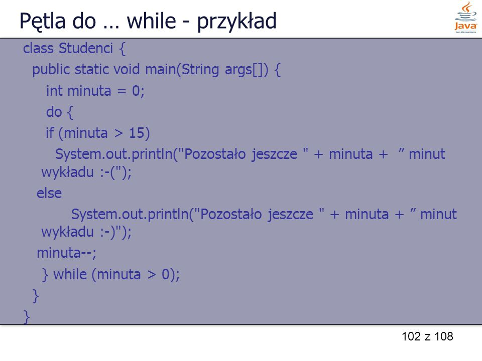 102 z 108 Pętla do … while - przykład class Studenci { public static void main(String args[]) { int minuta = 0; do { if (minuta > 15) System.out.print