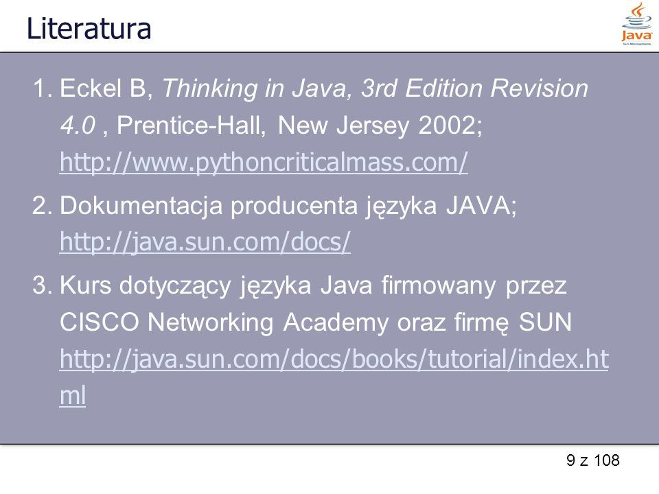 9 z 108 Literatura 1.Eckel B, Thinking in Java, 3rd Edition Revision 4.0, Prentice-Hall, New Jersey 2002; http://www.pythoncriticalmass.com/ http://www.pythoncriticalmass.com/ 2.Dokumentacja producenta języka JAVA; http://java.sun.com/docs/ http://java.sun.com/docs/ 3.Kurs dotyczący języka Java firmowany przez CISCO Networking Academy oraz firmę SUN http://java.sun.com/docs/books/tutorial/index.ht ml http://java.sun.com/docs/books/tutorial/index.ht ml