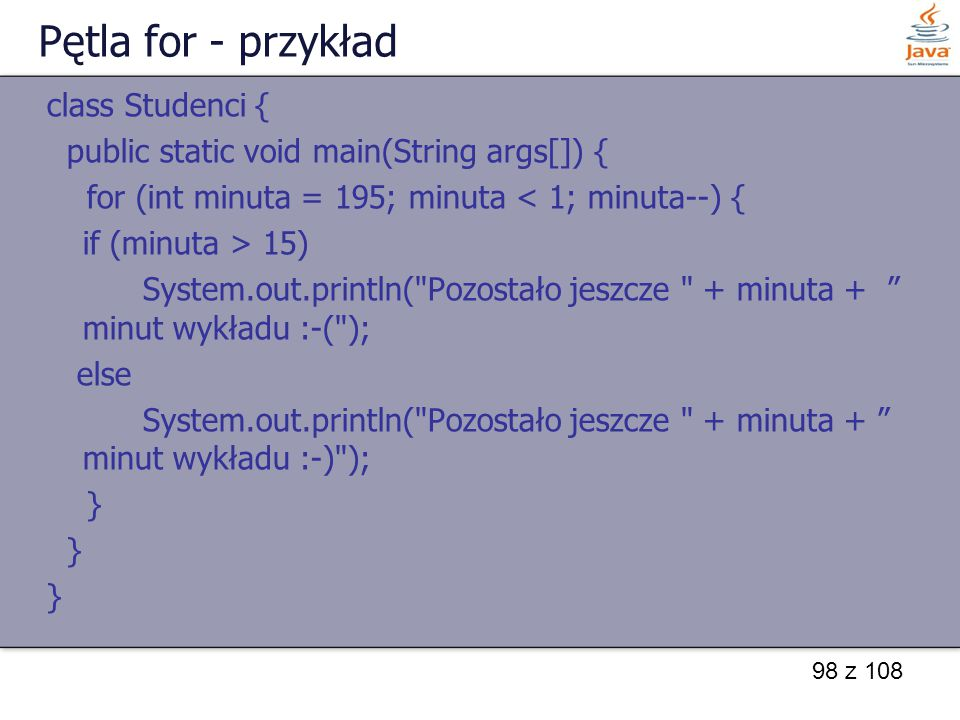 98 z 108 Pętla for - przykład class Studenci { public static void main(String args[]) { for (int minuta = 195; minuta < 1; minuta--) { if (minuta > 15