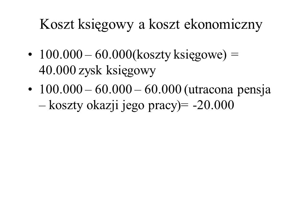 Koszt księgowy a koszt ekonomiczny 100.000 – 60.000(koszty księgowe) = 40.000 zysk księgowy 100.000 – 60.000 – 60.000 (utracona pensja – koszty okazji jego pracy)= -20.000