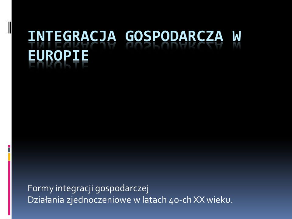 Formy integracji gospodarczej Działania zjednoczeniowe w latach 4o-ch XX wieku.