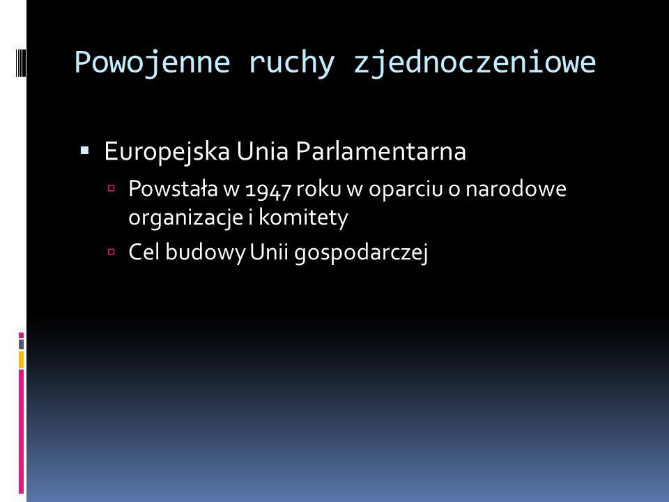 Powojenne ruchy zjednoczeniowe  Europejska Unia Parlamentarna  Powstała w 1947 roku w oparciu o narodowe organizacje i komitety  Cel budowy Unii gospodarczej