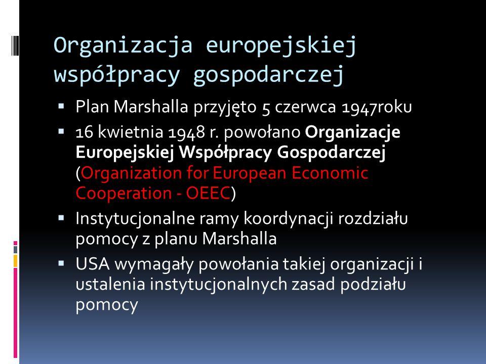Organizacja europejskiej współpracy gospodarczej  Plan Marshalla przyjęto 5 czerwca 1947roku  16 kwietnia 1948 r.