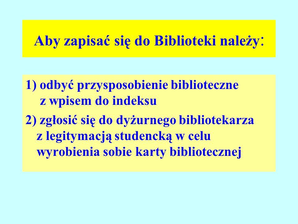 Aby zapisać się do Biblioteki należy : 1) odbyć przysposobienie biblioteczne z wpisem do indeksu 2) zgłosić się do dyżurnego bibliotekarza z legitymacją studencką w celu wyrobienia sobie karty bibliotecznej