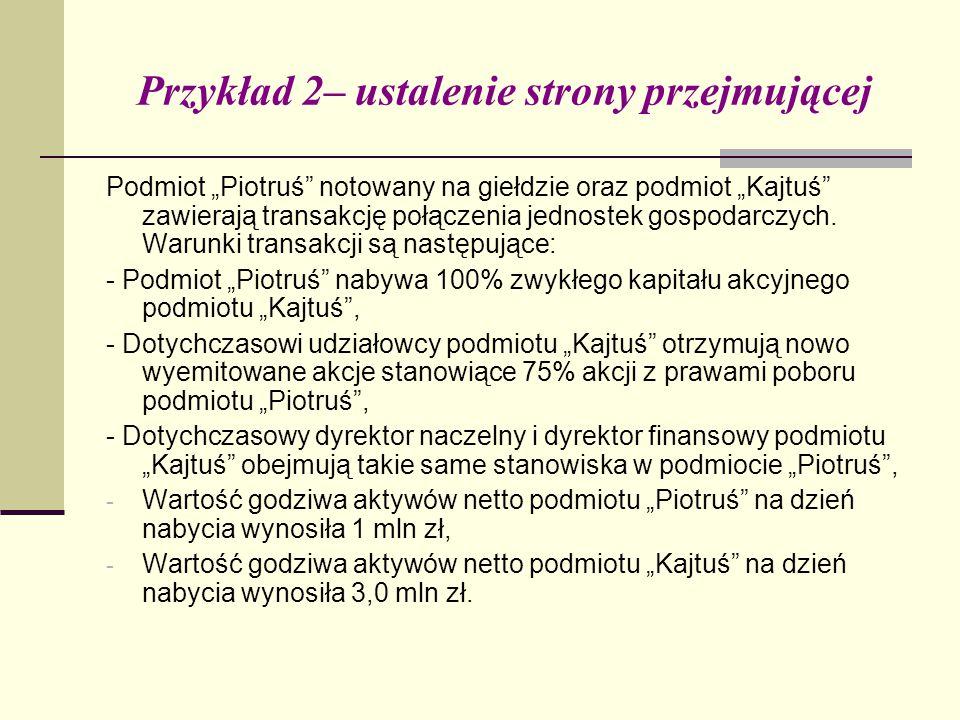 """Przykład 2– ustalenie strony przejmującej Podmiot """"Piotruś notowany na giełdzie oraz podmiot """"Kajtuś zawierają transakcję połączenia jednostek gospodarczych."""
