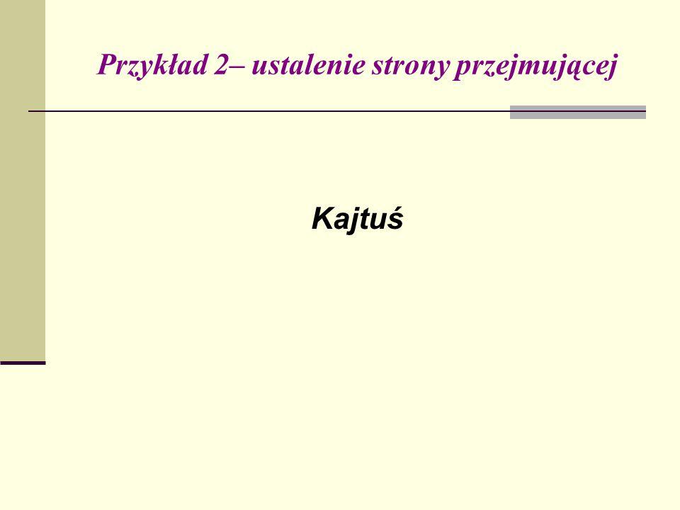 Przykład 2– ustalenie strony przejmującej Kajtuś