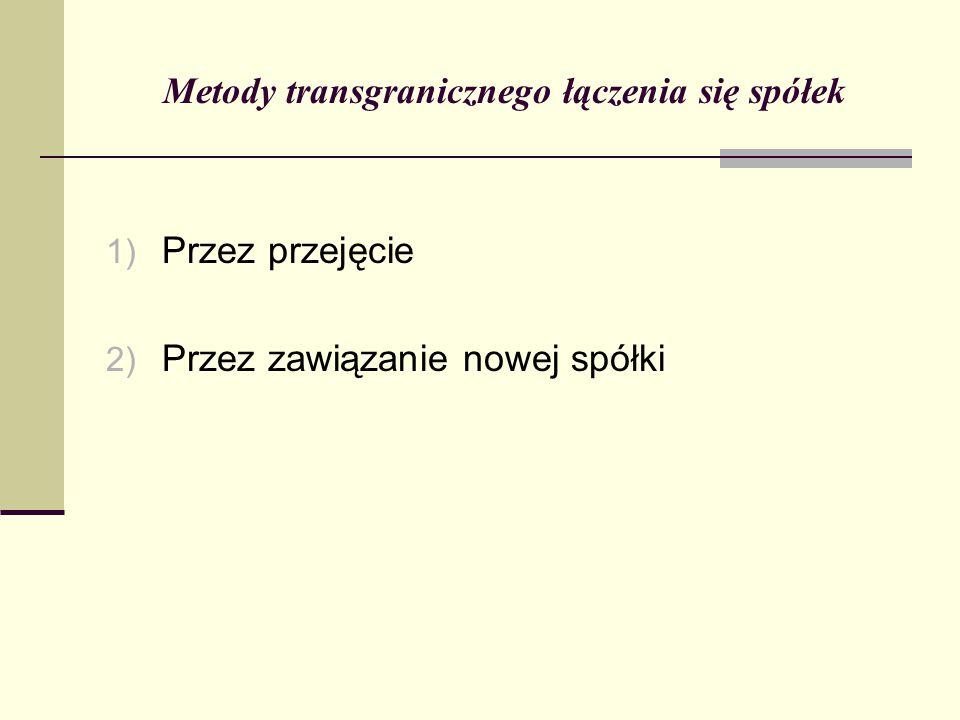 Metody transgranicznego łączenia się spółek 1) Przez przejęcie 2) Przez zawiązanie nowej spółki