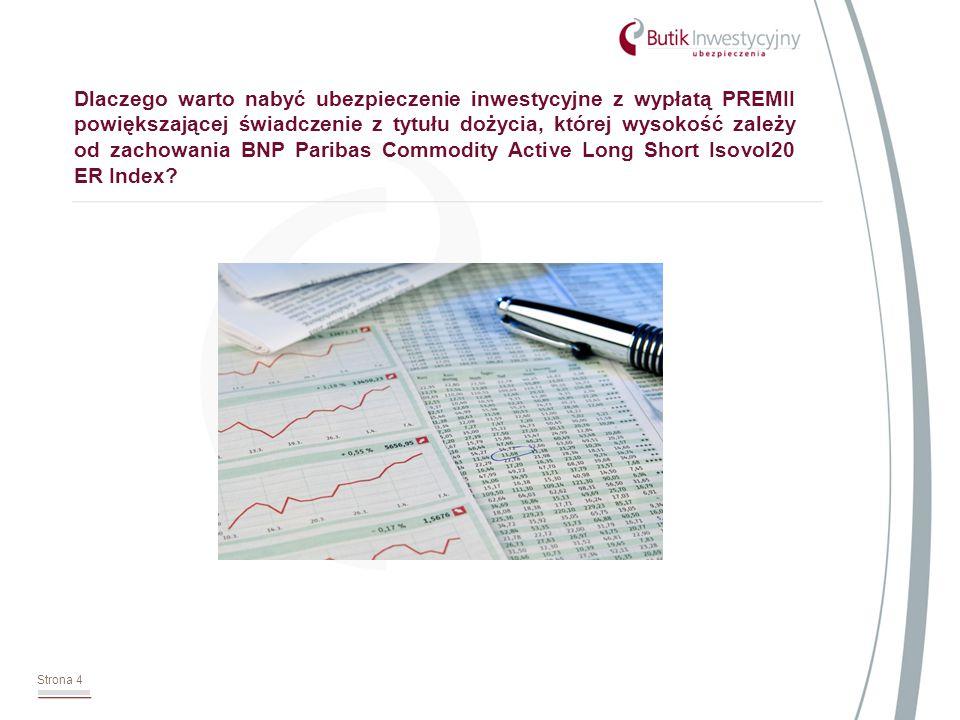Strona 4 Dlaczego warto nabyć ubezpieczenie inwestycyjne z wypłatą PREMII powiększającej świadczenie z tytułu dożycia, której wysokość zależy od zachowania BNP Paribas Commodity Active Long Short Isovol20 ER Index
