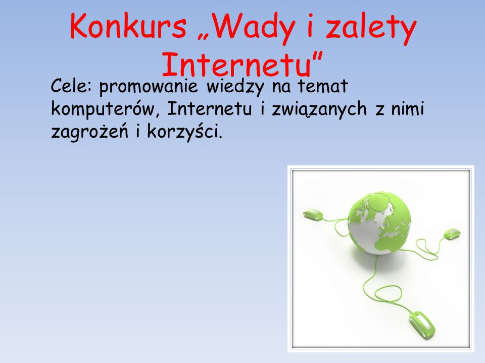 """Konkurs """"Wady i zalety Internetu"""" Cele: promowanie wiedzy na temat komputerów, Internetu i związanych z nimi zagrożeń i korzyści."""
