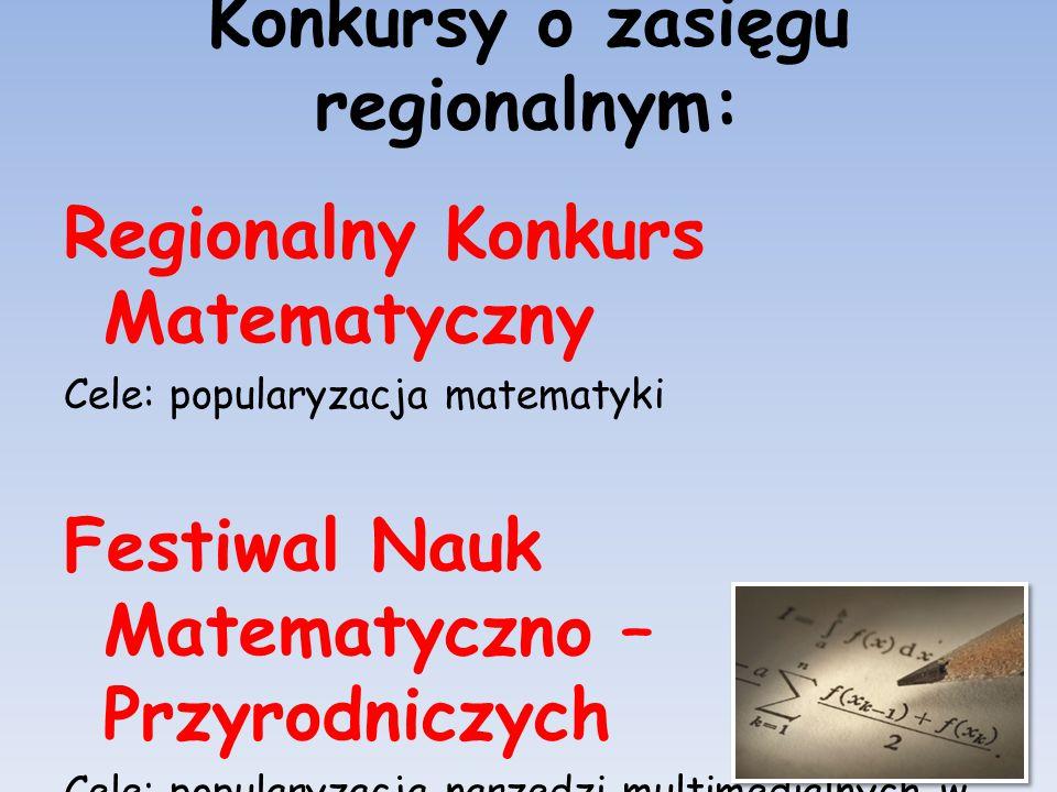 Konkursy o zasięgu regionalnym: Regionalny Konkurs Matematyczny Cele: popularyzacja matematyki Festiwal Nauk Matematyczno – Przyrodniczych Cele: popul