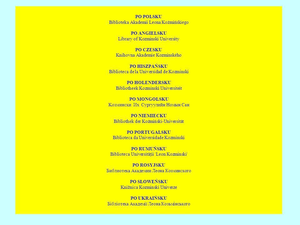 PO POLSKU Biblioteka Akademii Leona Koźmińskiego PO ANGIELSKU Library of Kozminski University PO CZESKU Knihovna Akademie Kozminského PO HISZPAŃSKU Bi