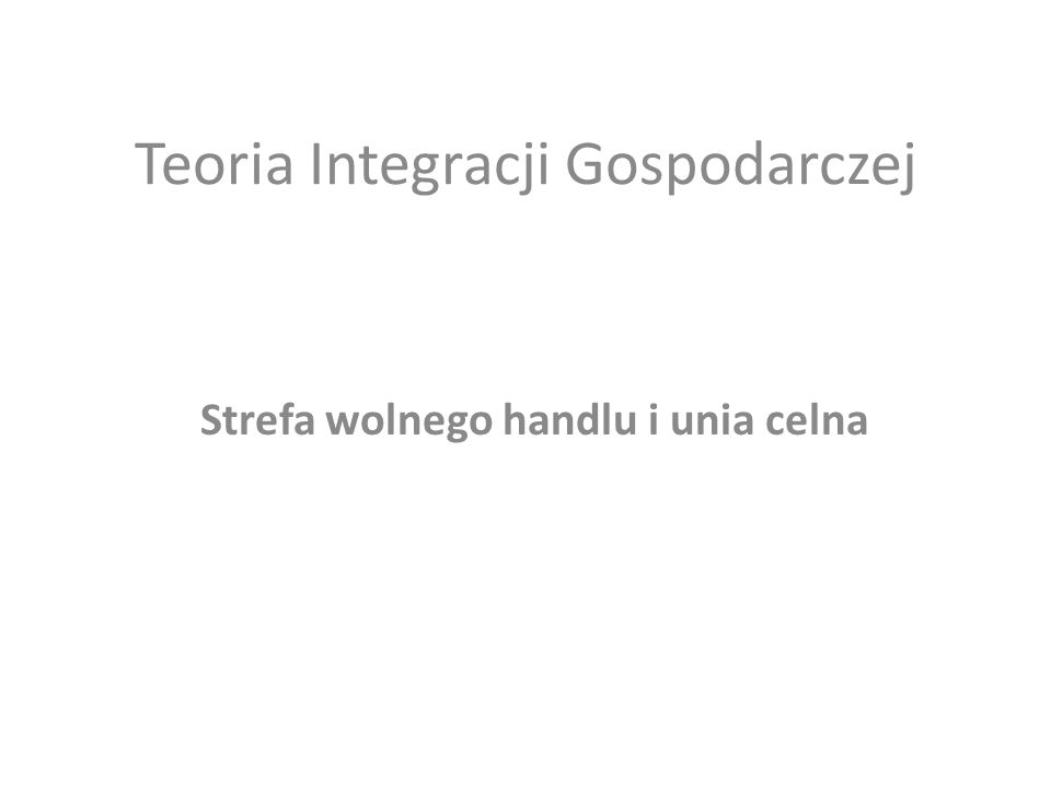 Teoria Integracji Gospodarczej Strefa wolnego handlu i unia celna