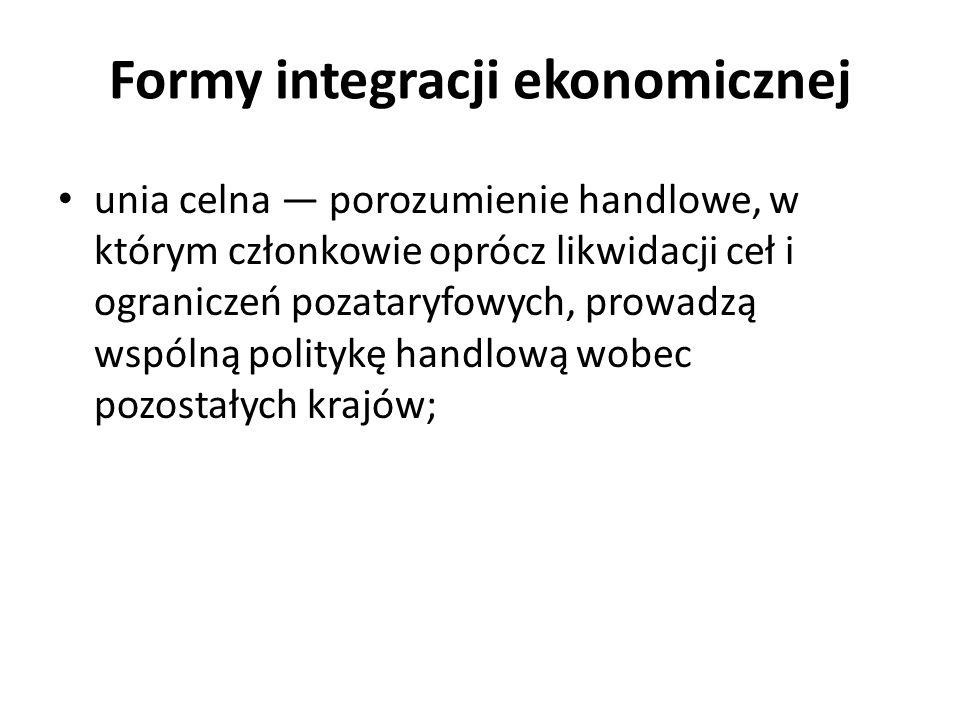 Formy integracji ekonomicznej unia ekonomiczna (unia gospodarcza) — wyższa forma wspólnego rynku, w której członkowie dokonali harmonizacji wszystkich rodzajów polityki, mających wpływ na warunki konkurencji, m.in.