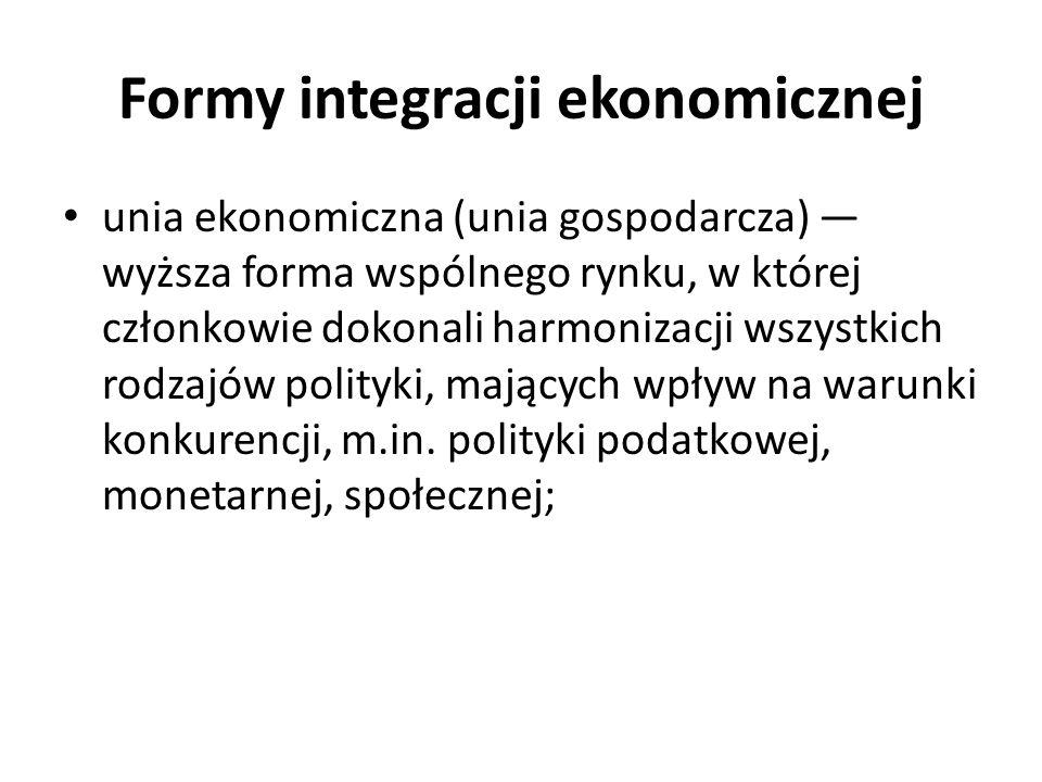 Formy integracji ekonomicznej unia ekonomiczna (unia gospodarcza) — wyższa forma wspólnego rynku, w której członkowie dokonali harmonizacji wszystkich