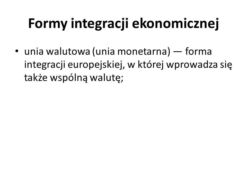 Formy integracji ekonomicznej unia walutowa (unia monetarna) — forma integracji europejskiej, w której wprowadza się także wspólną walutę;