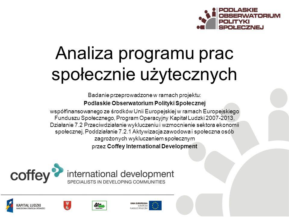Analiza programu prac społecznie użytecznych Badanie przeprowadzone w ramach projektu: Podlaskie Obserwatorium Polityki Społecznej współfinansowanego ze środków Unii Europejskiej w ramach Europejskiego Funduszu Społecznego, Program Operacyjny Kapitał Ludzki 2007-2013, Działanie 7.2 Przeciwdziałanie wykluczeniu i wzmocnienie sektora ekonomii społecznej, Poddziałanie 7.2.1 Aktywizacja zawodowa i społeczna osób zagrożonych wykluczeniem społecznym przez Coffey International Development