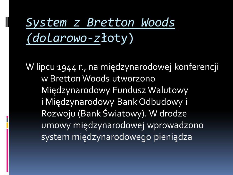 System z Bretton Woods (dolarowo-złoty) W lipcu 1944 r., na międzynarodowej konferencji w Bretton Woods utworzono Międzynarodowy Fundusz Walutowy i Mi