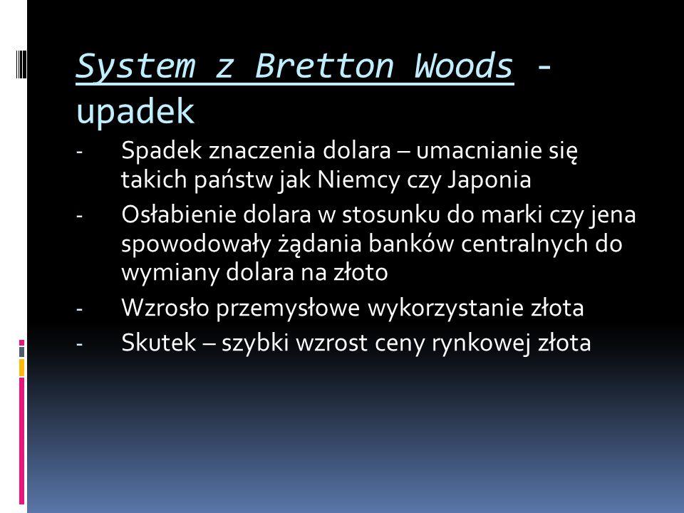 System z Bretton Woods - upadek - Spadek znaczenia dolara – umacnianie się takich państw jak Niemcy czy Japonia - Osłabienie dolara w stosunku do mark