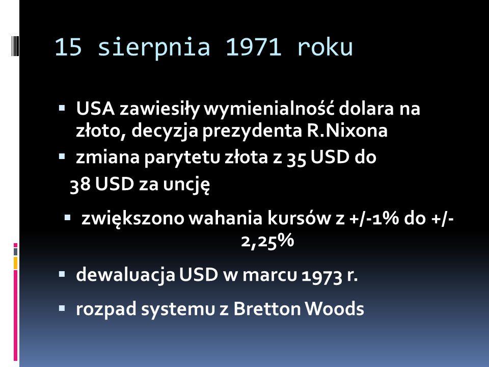 15 sierpnia 1971 roku  USA zawiesiły wymienialność dolara na złoto, decyzja prezydenta R.Nixona  zmiana parytetu złota z 35 USD do 38 USD za uncję 