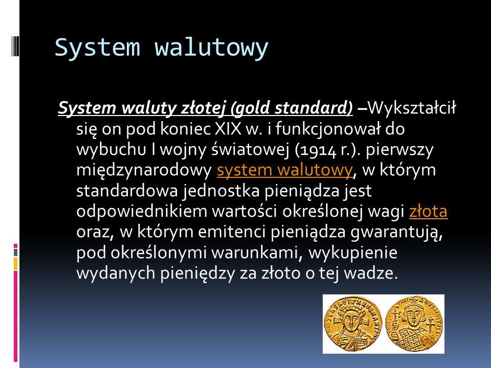 System walutowy System waluty złotej (gold standard) –Wykształcił się on pod koniec XIX w. i funkcjonował do wybuchu I wojny światowej (1914 r.). pier