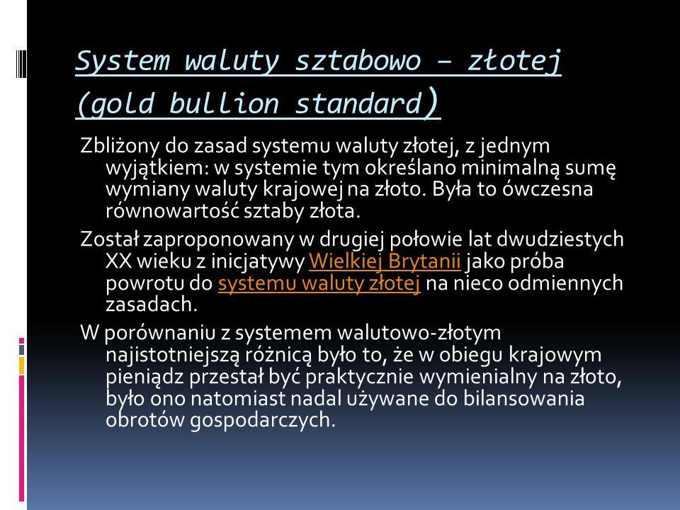 System waluty sztabowo – złotej (gold bullion standard ) Zbliżony do zasad systemu waluty złotej, z jednym wyjątkiem: w systemie tym określano minimal