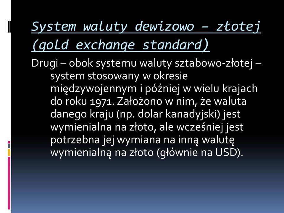 System waluty dewizowo – złotej (gold exchange standard ) Drugi – obok systemu waluty sztabowo-złotej – system stosowany w okresie międzywojennym i pó
