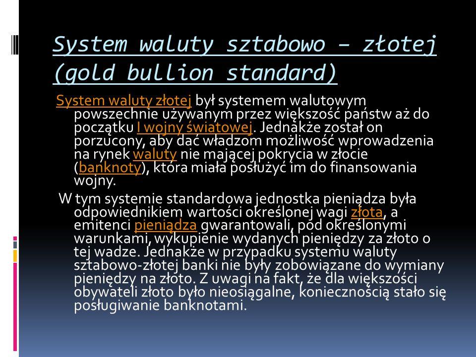 System waluty sztabowo – złotej (gold bullion standard) System waluty złotejSystem waluty złotej był systemem walutowym powszechnie używanym przez wię