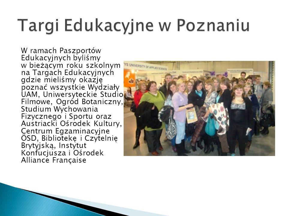 W ramach Paszportów Edukacyjnych byliśmy w bieżącym roku szkolnym na Targach Edukacyjnych gdzie mieliśmy okazję poznać wszystkie Wydziały UAM, Uniwersyteckie Studio Filmowe, Ogród Botaniczny, Studium Wychowania Fizycznego i Sportu oraz Austriacki Ośrodek Kultury, Centrum Egzaminacyjne ÖSD, Bibliotekę i Czytelnię Brytyjską, Instytut Konfucjusza i Ośrodek Alliance Française