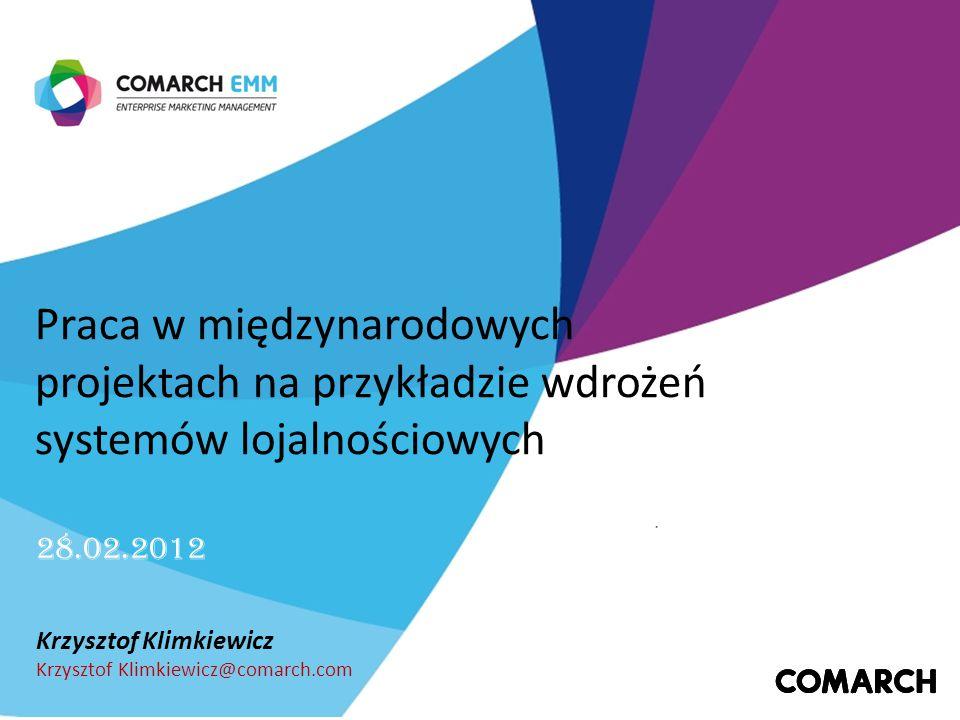Praca w międzynarodowych projektach na przykładzie wdrożeń systemów lojalnościowych Krzysztof Klimkiewicz Krzysztof Klimkiewicz@comarch.com 28.02.2012