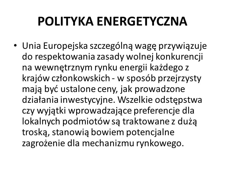 POLITYKA ENERGETYCZNA Unia Europejska szczególną wagę przywiązuje do respektowania zasady wolnej konkurencji na wewnętrznym rynku energii każdego z kr