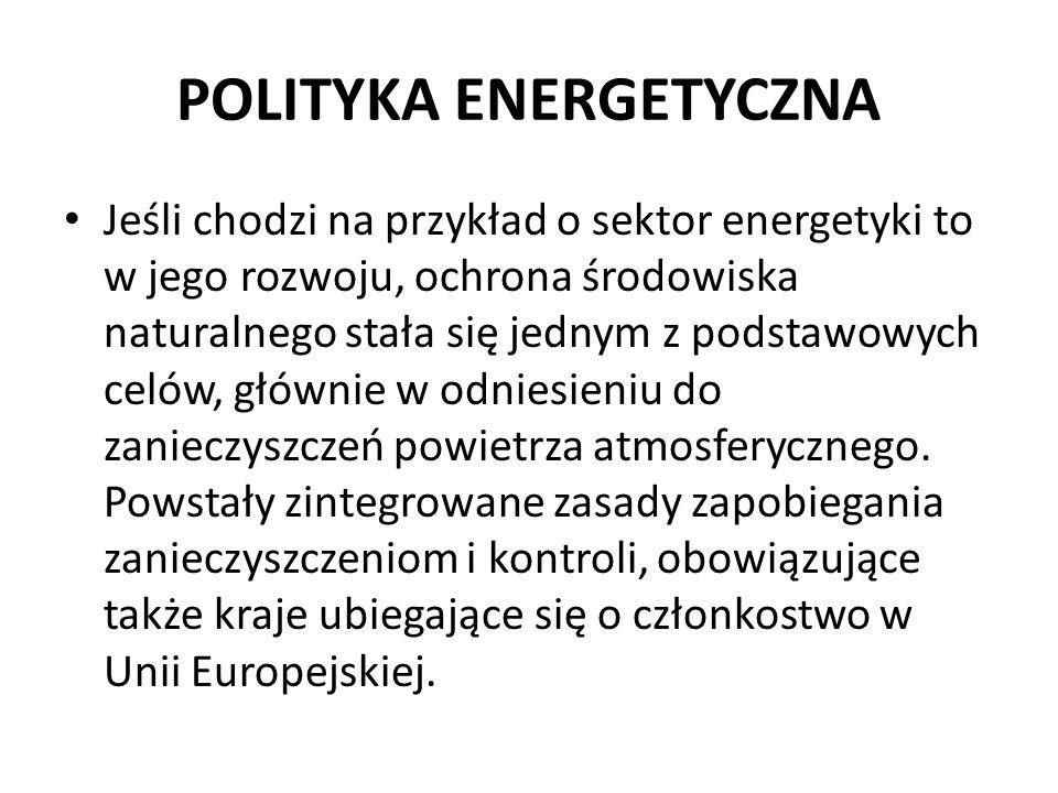 POLITYKA ENERGETYCZNA Jeśli chodzi na przykład o sektor energetyki to w jego rozwoju, ochrona środowiska naturalnego stała się jednym z podstawowych c