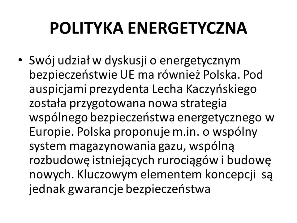 POLITYKA ENERGETYCZNA Swój udział w dyskusji o energetycznym bezpieczeństwie UE ma również Polska. Pod auspicjami prezydenta Lecha Kaczyńskiego został