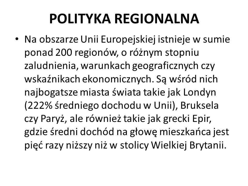 POLITYKA REGIONALNA Na obszarze Unii Europejskiej istnieje w sumie ponad 200 regionów, o różnym stopniu zaludnienia, warunkach geograficznych czy wska