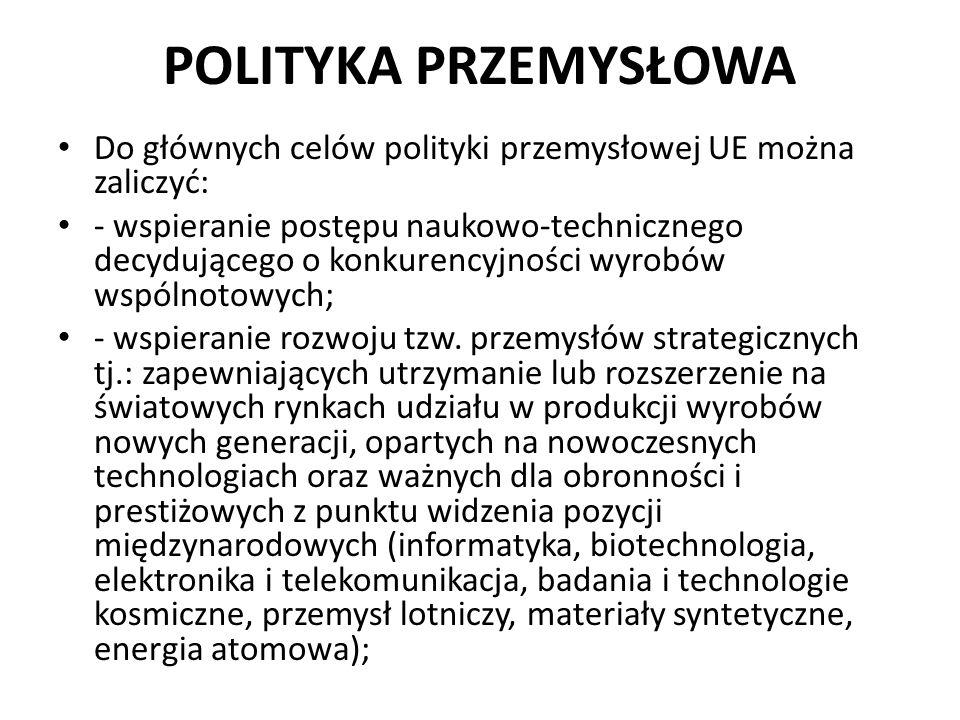 POLITYKA PRZEMYSŁOWA Do głównych celów polityki przemysłowej UE można zaliczyć: - wspieranie postępu naukowo-technicznego decydującego o konkurencyjno
