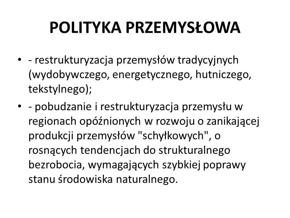 POLITYKA PRZEMYSŁOWA - restrukturyzacja przemysłów tradycyjnych (wydobywczego, energetycznego, hutniczego, tekstylnego); - pobudzanie i restrukturyzac